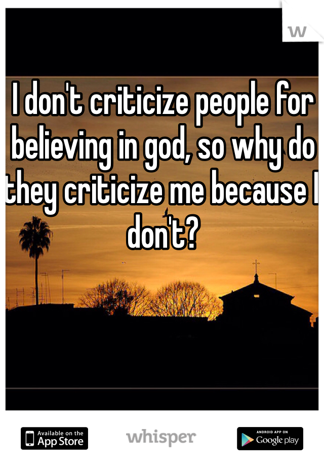 I don't criticize people for believing in god, so why do they criticize me because I don't?