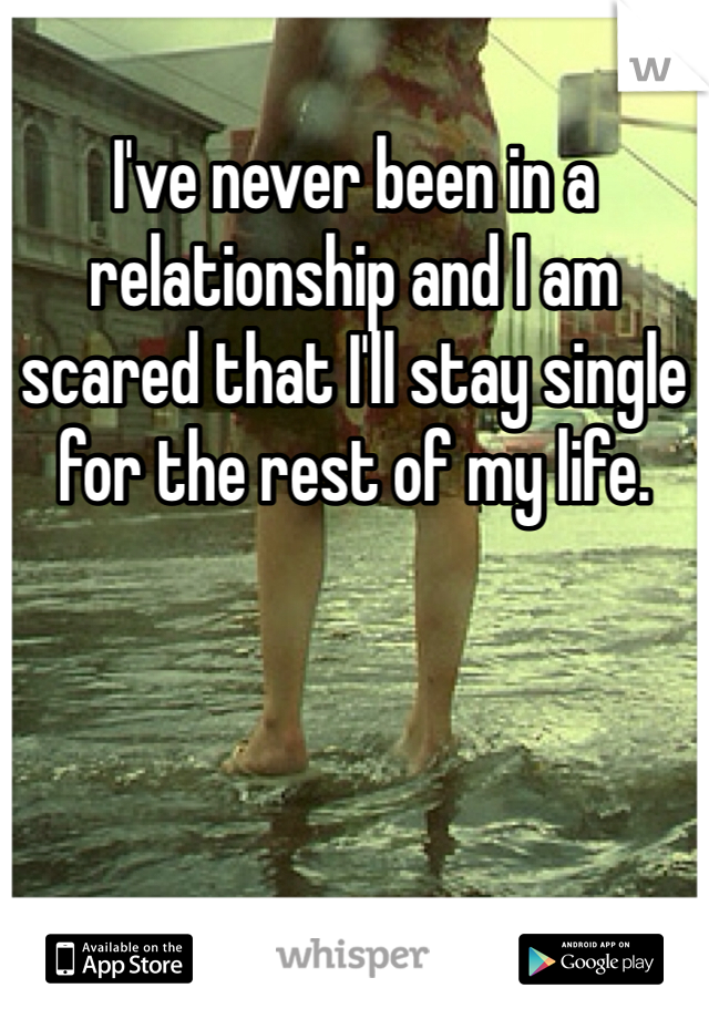 I've never been in a relationship and I am scared that I'll stay single for the rest of my life.