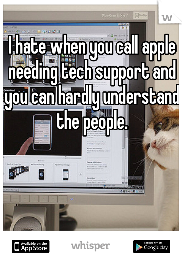 I hate when you call apple needing tech support and you can hardly understand the people.