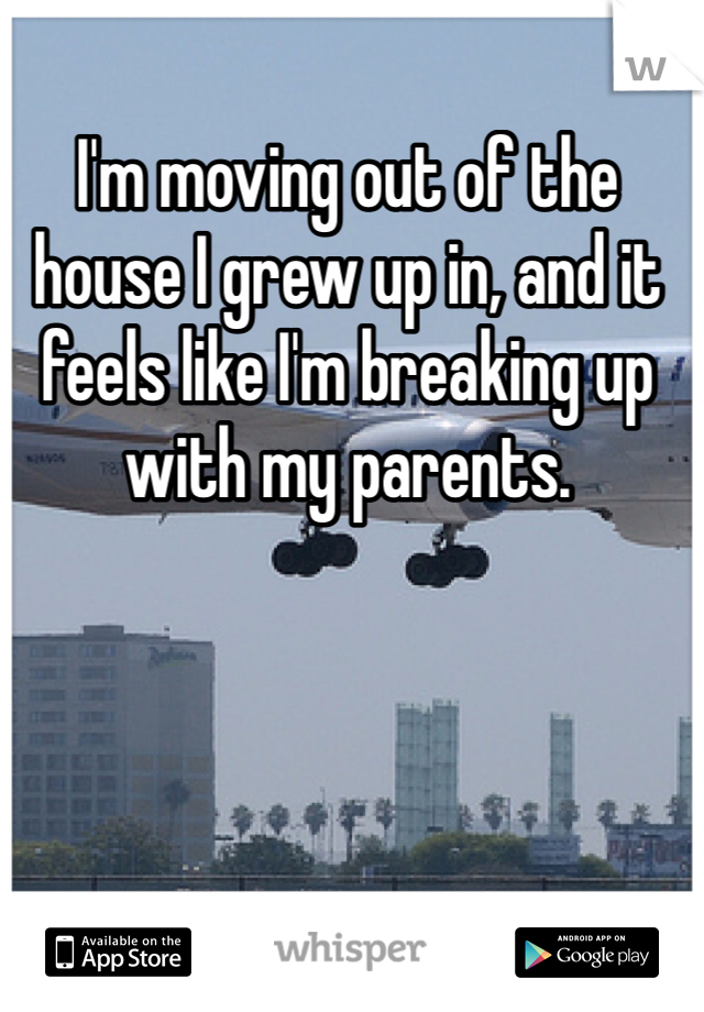 I'm moving out of the house I grew up in, and it feels like I'm breaking up with my parents.
