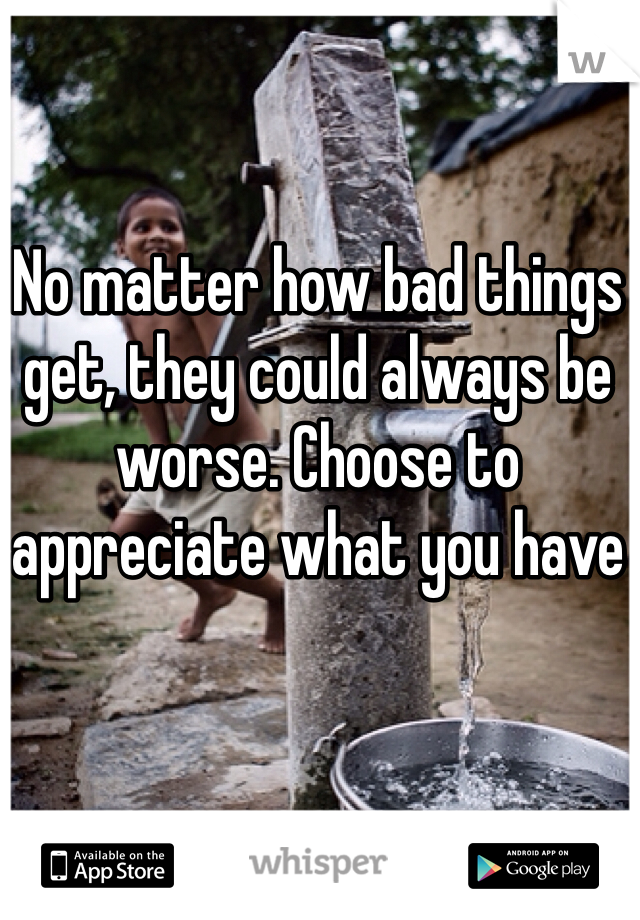 No matter how bad things get, they could always be worse. Choose to appreciate what you have