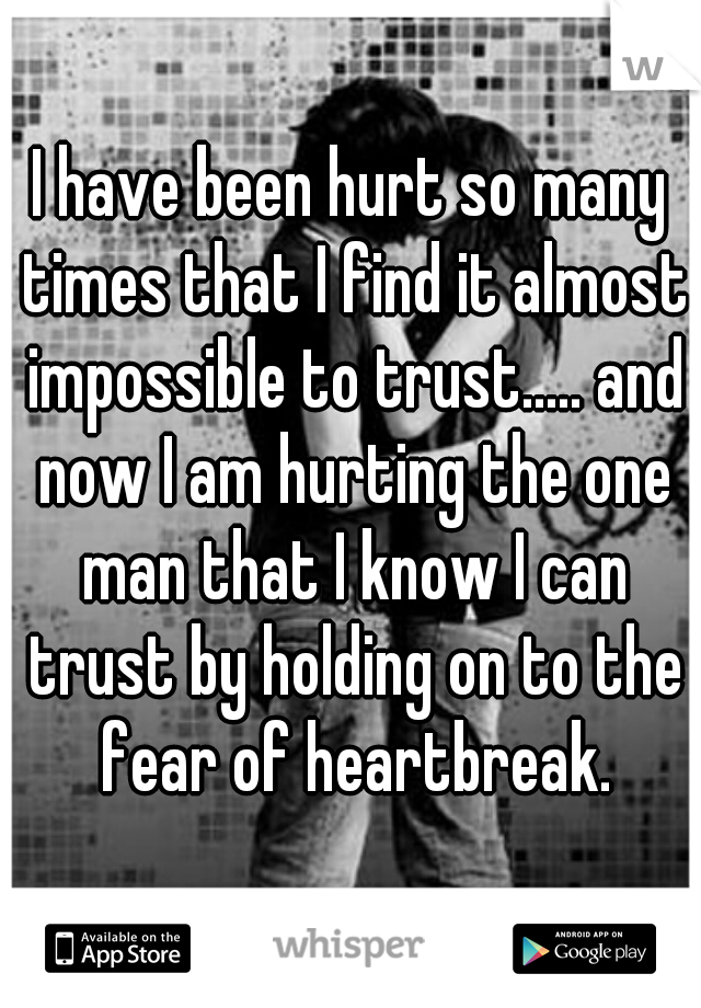 I have been hurt so many times that I find it almost impossible to trust..... and now I am hurting the one man that I know I can trust by holding on to the fear of heartbreak.