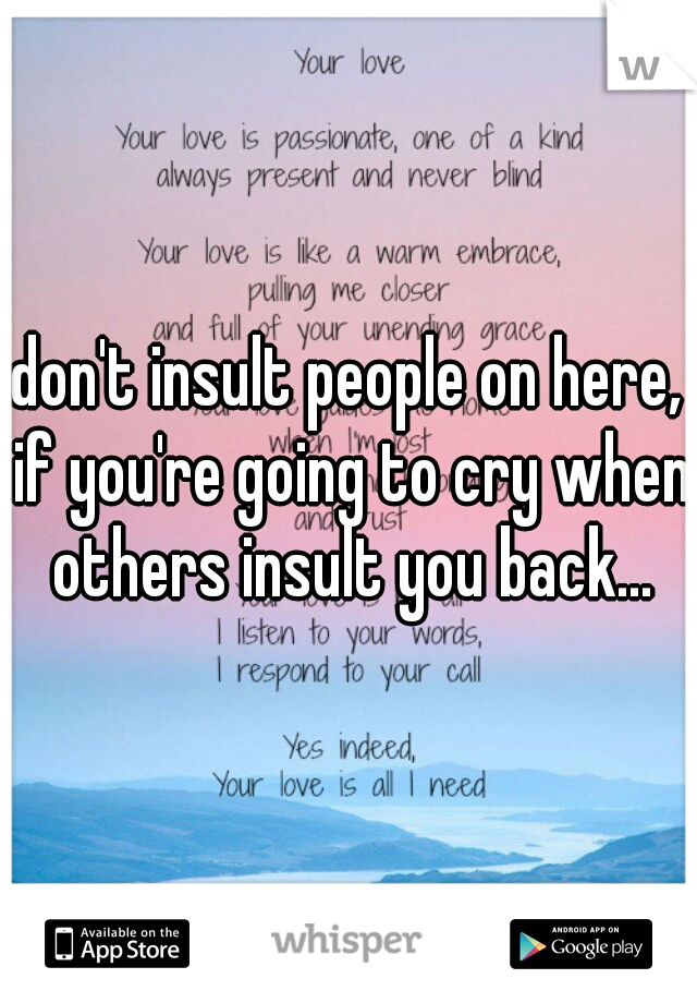 don't insult people on here, if you're going to cry when others insult you back...