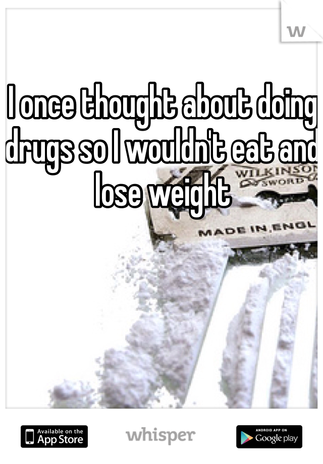 I once thought about doing drugs so I wouldn't eat and lose weight