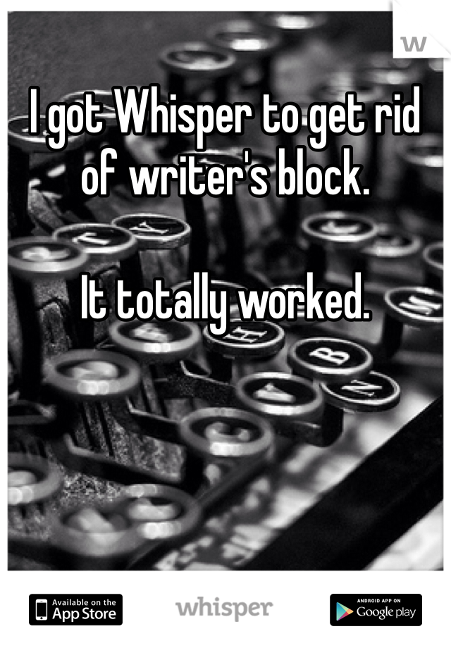 I got Whisper to get rid of writer's block.  It totally worked.