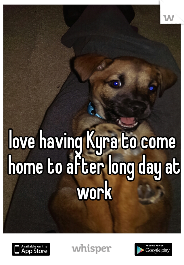 love having Kyra to come home to after long day at work