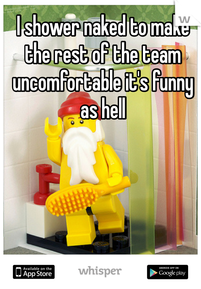 I shower naked to make the rest of the team uncomfortable it's funny as hell