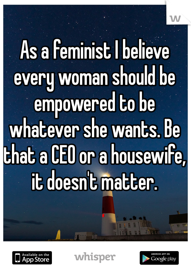 As a feminist I believe every woman should be empowered to be whatever she wants. Be that a CEO or a housewife, it doesn't matter.