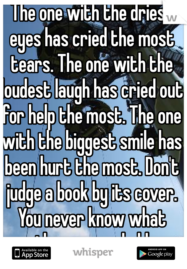The one with the driest eyes has cried the most tears. The one with the loudest laugh has cried out for help the most. The one with the biggest smile has been hurt the most. Don't judge a book by its cover. You never know what those pages hold