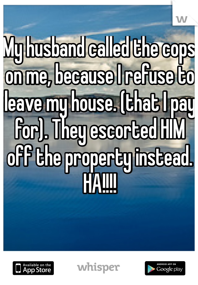 My husband called the cops on me, because I refuse to leave my house. (that I pay for). They escorted HIM off the property instead. HA!!!!