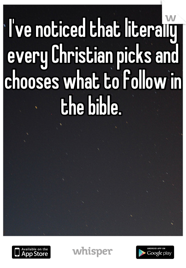 I've noticed that literally every Christian picks and chooses what to follow in the bible.