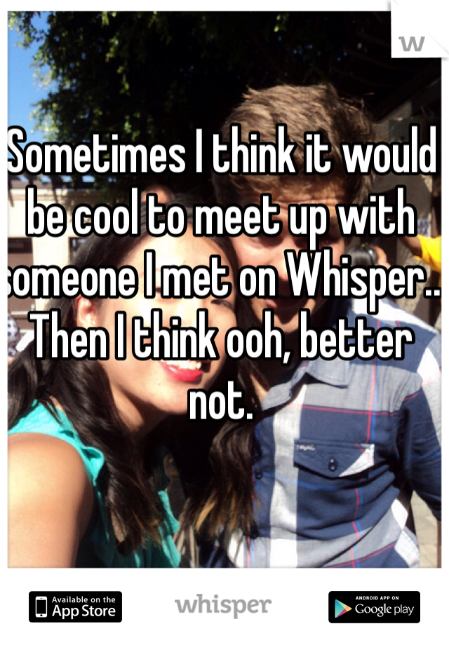 Sometimes I think it would be cool to meet up with someone I met on Whisper.. Then I think ooh, better not.