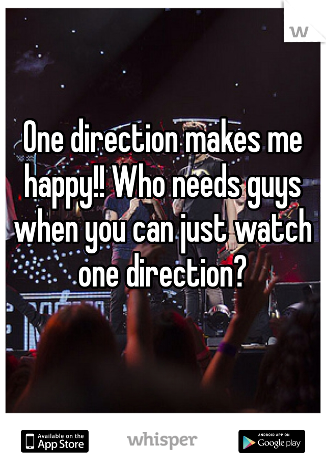 One direction makes me happy!! Who needs guys when you can just watch one direction?