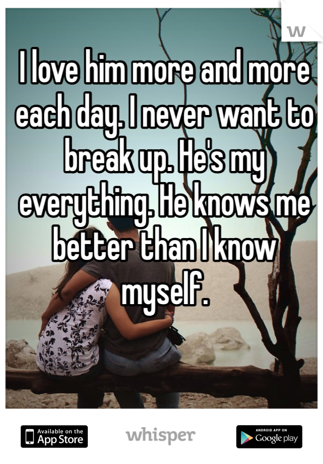 I love him more and more each day. I never want to break up. He's my everything. He knows me better than I know myself.