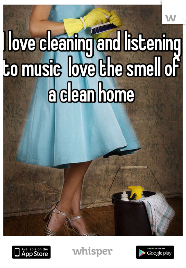 I love cleaning and listening to music  love the smell of a clean home