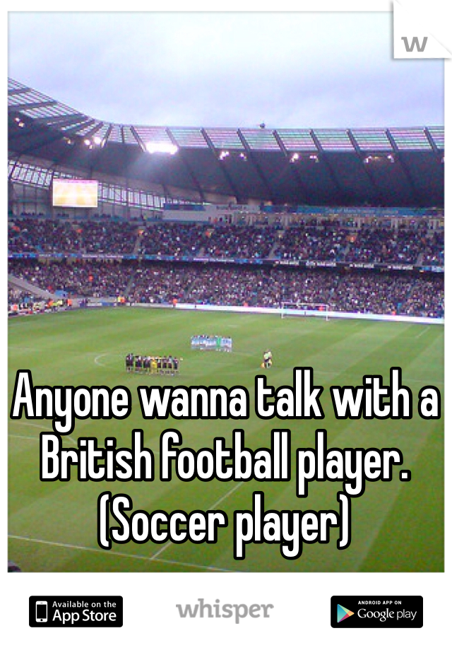 Anyone wanna talk with a British football player. (Soccer player)