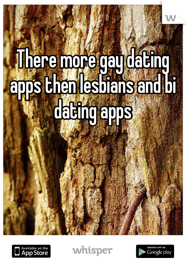 There more gay dating apps then lesbians and bi dating apps
