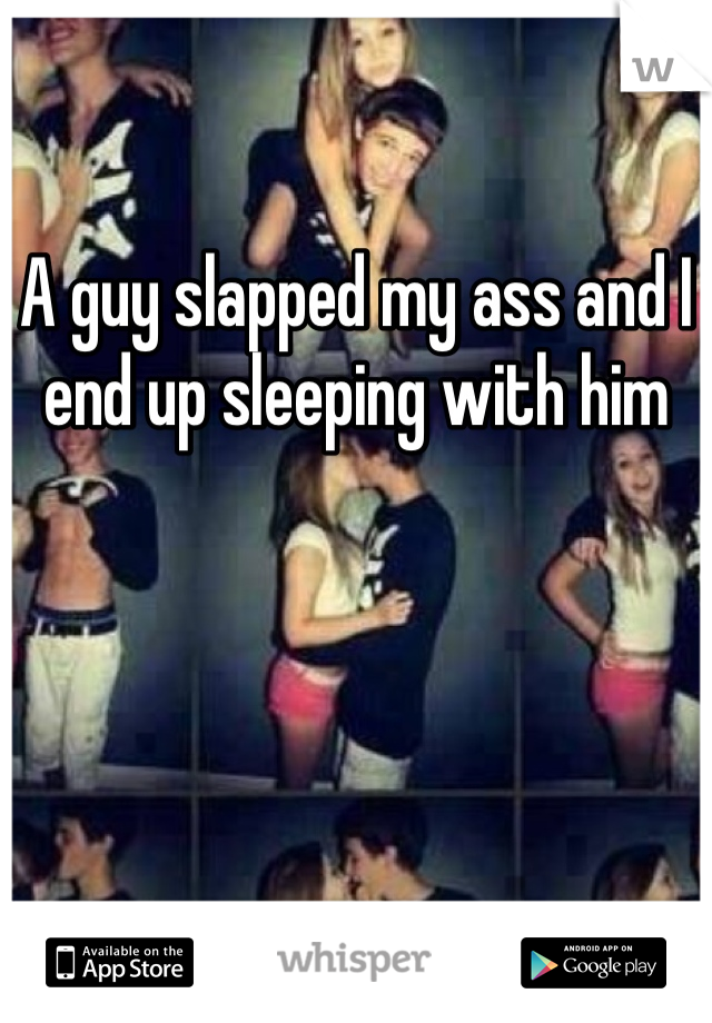 A guy slapped my ass and I end up sleeping with him