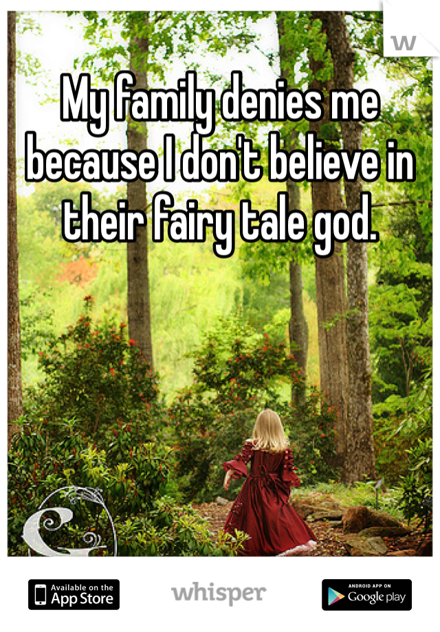 My family denies me because I don't believe in their fairy tale god.