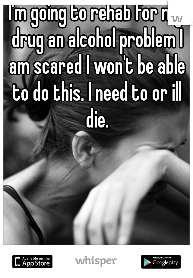 I'm going to rehab for my drug an alcohol problem I am scared I won't be able to do this. I need to or ill die.