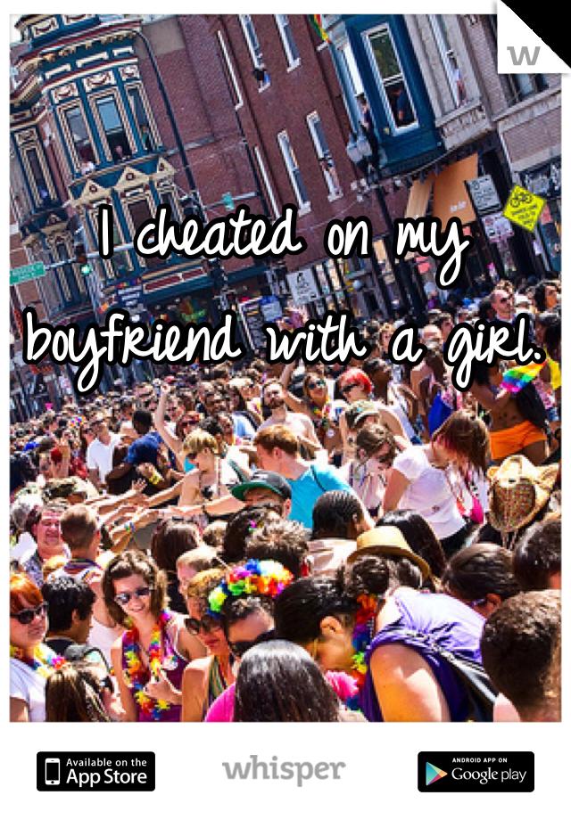 I cheated on my boyfriend with a girl.