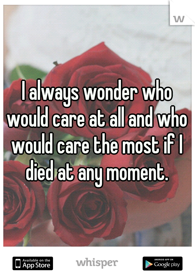 I always wonder who would care at all and who would care the most if I died at any moment.