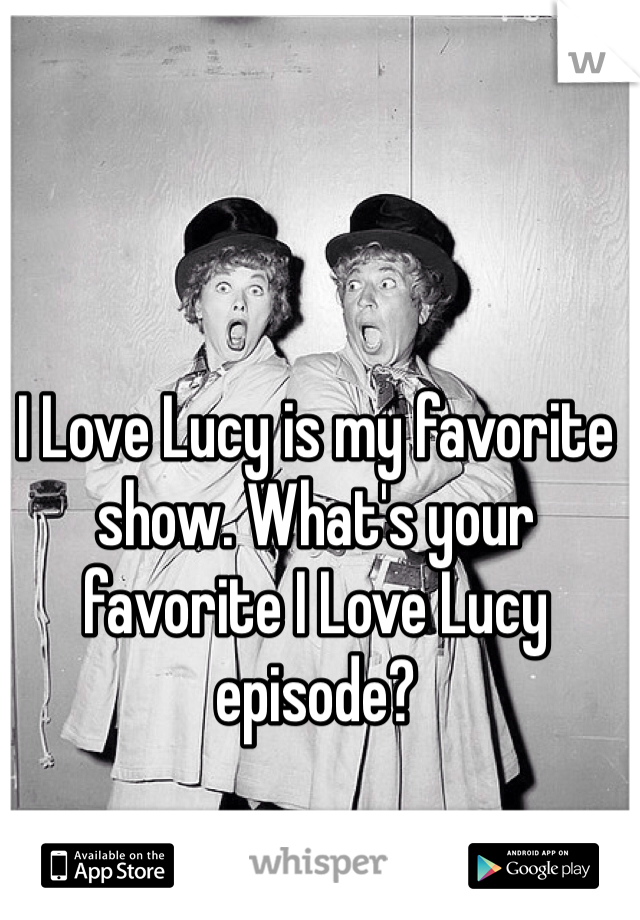 I Love Lucy is my favorite show. What's your favorite I Love Lucy episode?