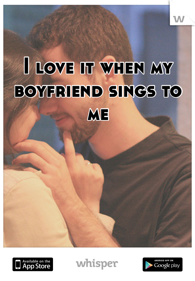 I love it when my boyfriend sings to me
