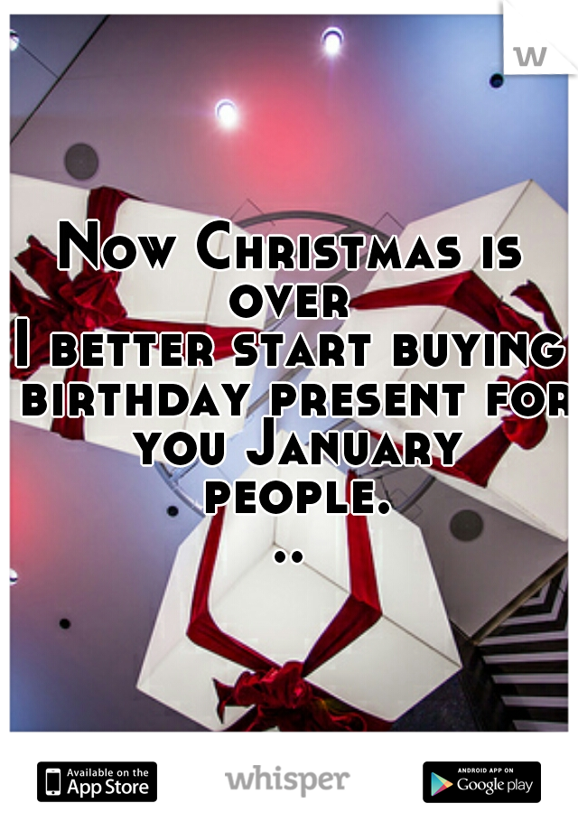 Now Christmas is over  I better start buying birthday present for you January people...