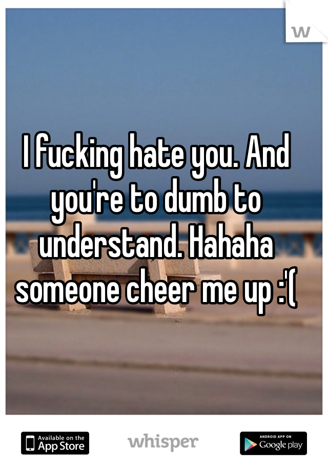 I fucking hate you. And you're to dumb to understand. Hahaha someone cheer me up :'(