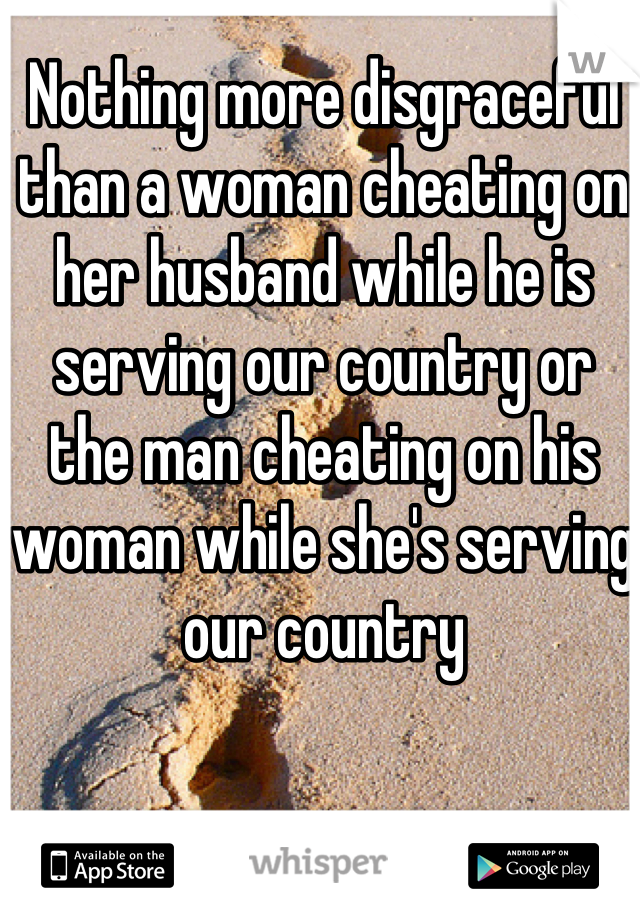 Nothing more disgraceful than a woman cheating on her husband while he is serving our country or the man cheating on his woman while she's serving our country