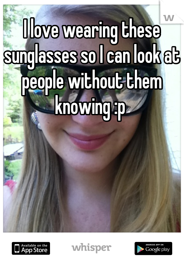 I love wearing these sunglasses so I can look at people without them knowing :p
