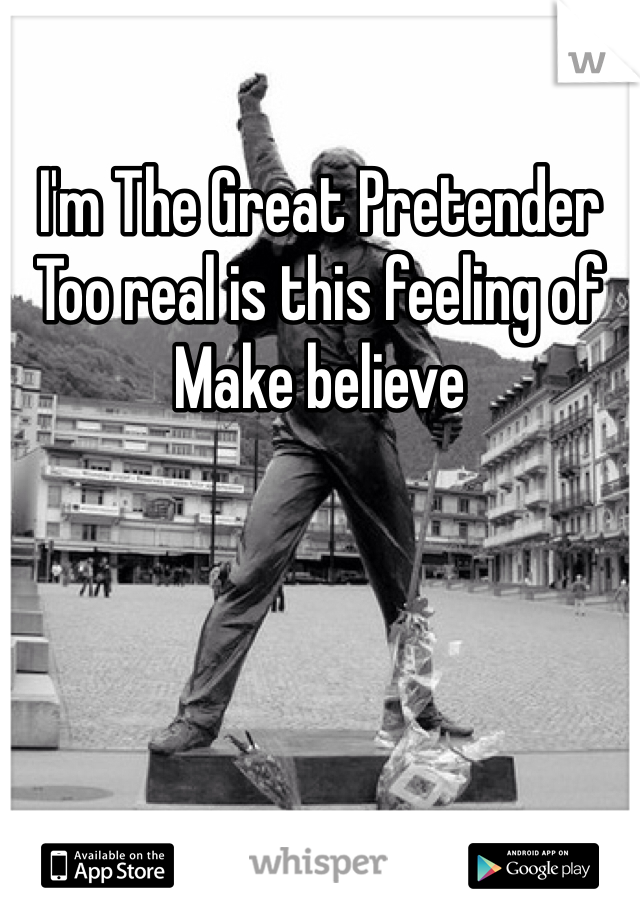 I'm The Great Pretender Too real is this feeling of Make believe