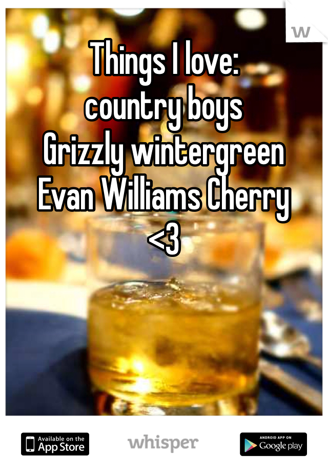 Things I love:  country boys Grizzly wintergreen Evan Williams Cherry  <3
