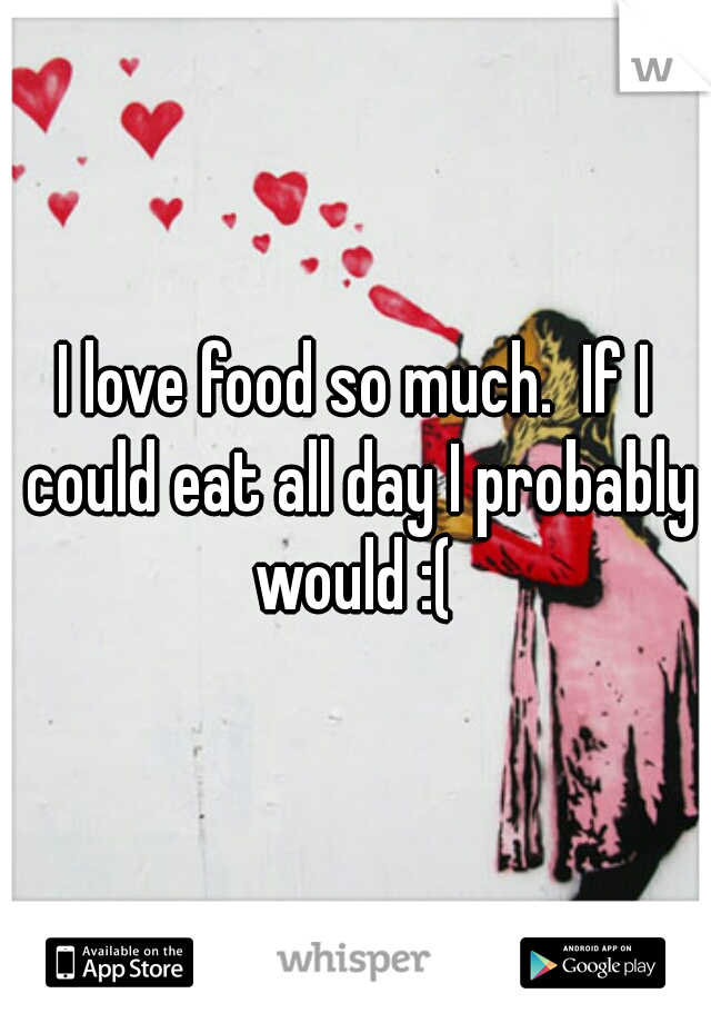 I love food so much.  If I could eat all day I probably would :(