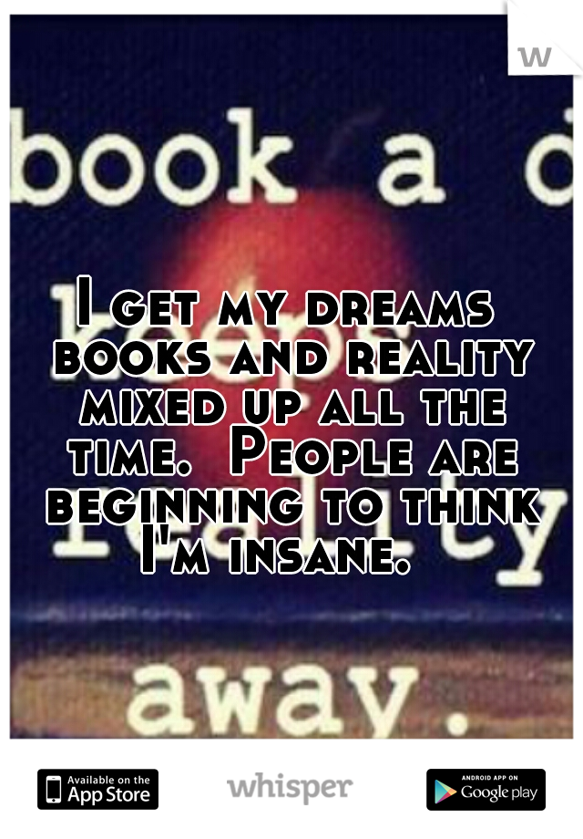 I get my dreams books and reality mixed up all the time.  People are beginning to think I'm insane.