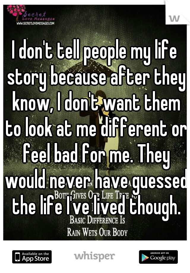 I don't tell people my life story because after they know, I don't want them to look at me different or feel bad for me. They would never have guessed the life I've lived though.