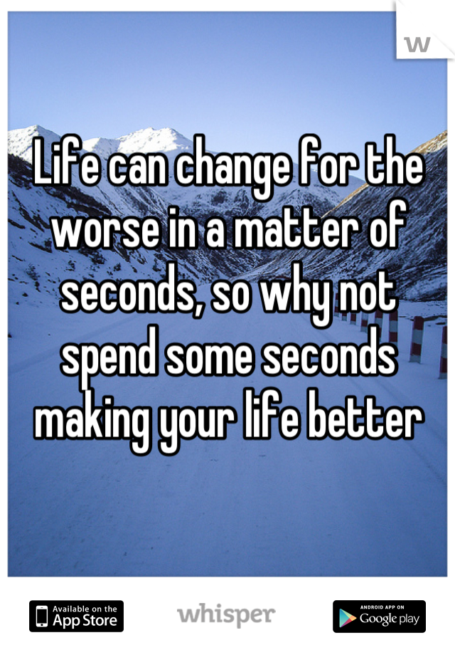 Life can change for the worse in a matter of seconds, so why not spend some seconds making your life better