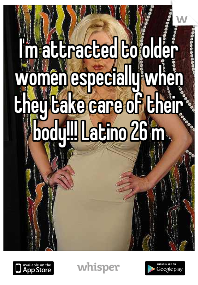 I'm attracted to older women especially when they take care of their body!!! Latino 26 m