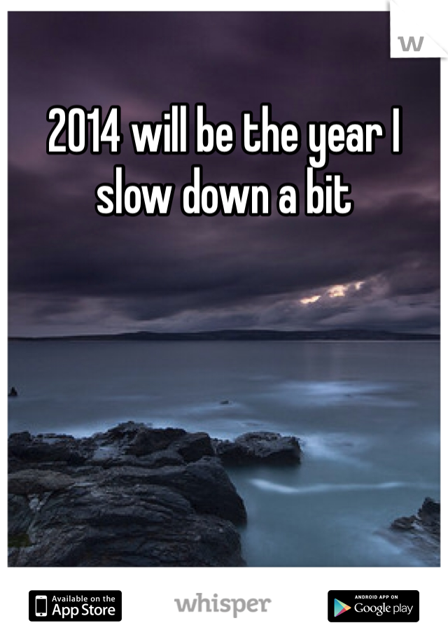 2014 will be the year I slow down a bit