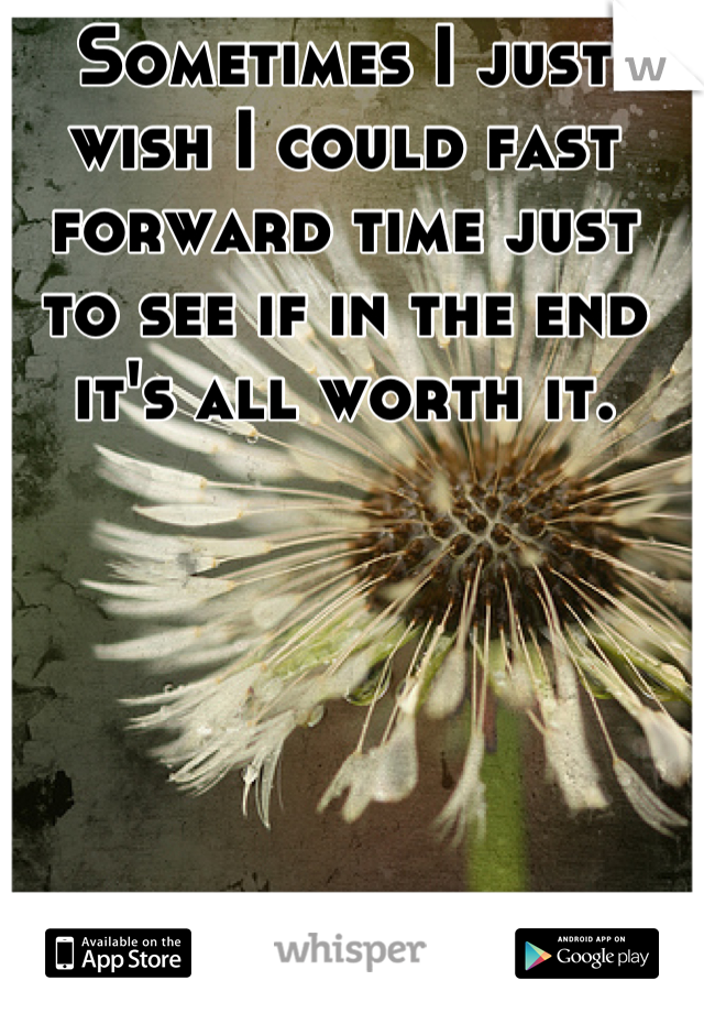 Sometimes I just wish I could fast forward time just to see if in the end it's all worth it.