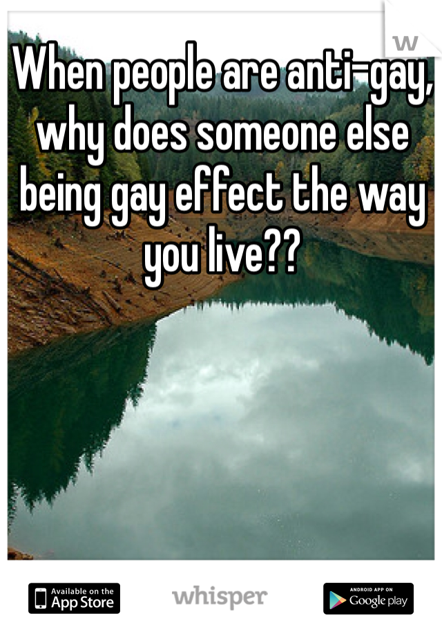 When people are anti-gay, why does someone else being gay effect the way you live??
