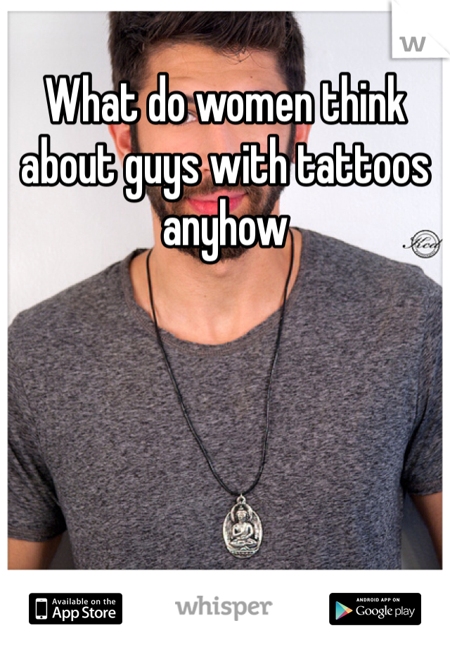 What do women think about guys with tattoos anyhow