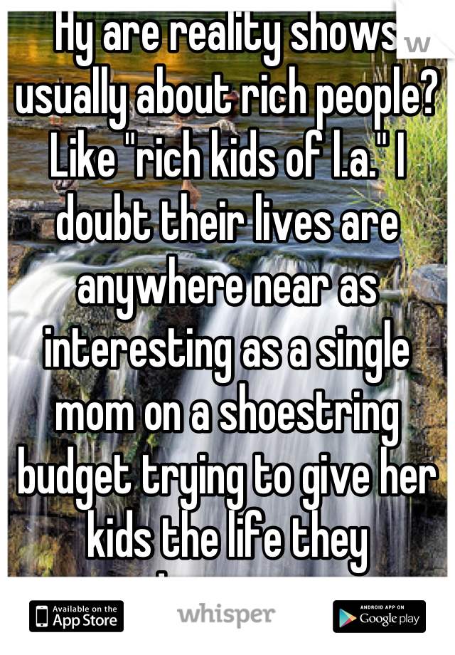"Hy are reality shows usually about rich people? Like ""rich kids of l.a."" I doubt their lives are anywhere near as interesting as a single mom on a shoestring budget trying to give her kids the life they deserve..."