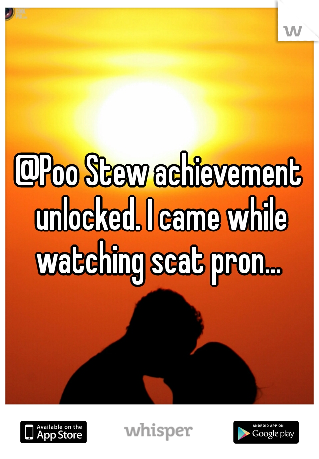 @Poo Stew achievement unlocked. I came while watching scat pron...