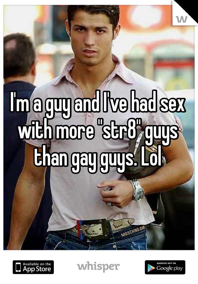 "I'm a guy and I've had sex with more ""str8"" guys than gay guys. Lol"