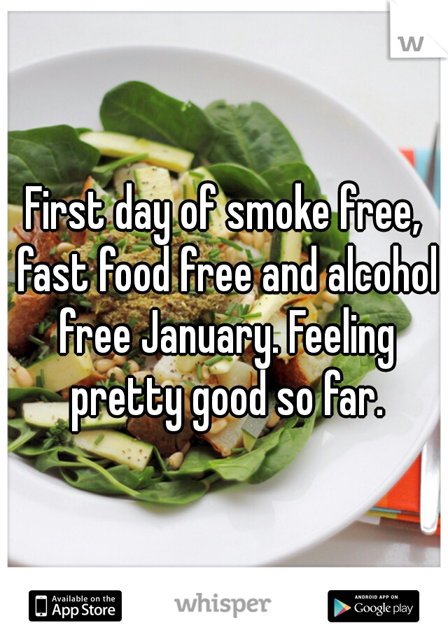 First day of smoke free, fast food free and alcohol free January. Feeling pretty good so far.