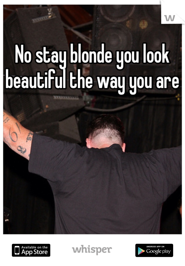 No stay blonde you look beautiful the way you are