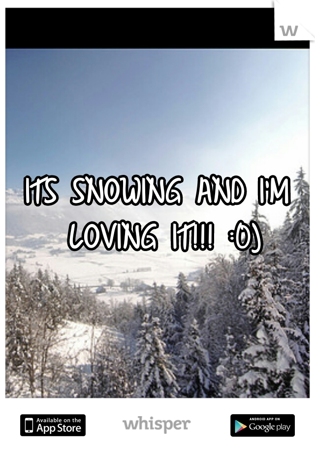 ITS SNOWING AND I'M LOVING IT!!! :0)