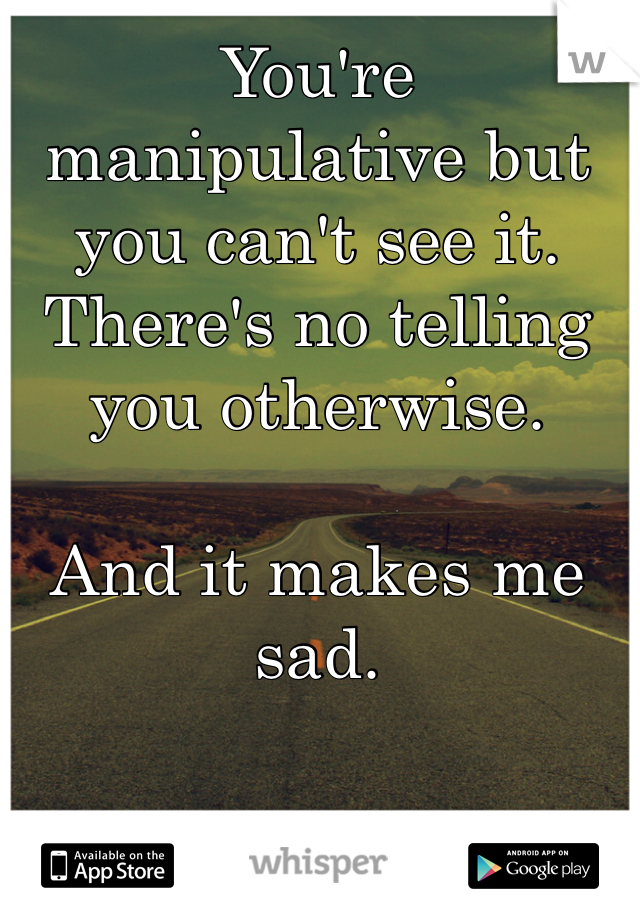 You're manipulative but you can't see it. There's no telling you otherwise.   And it makes me sad.